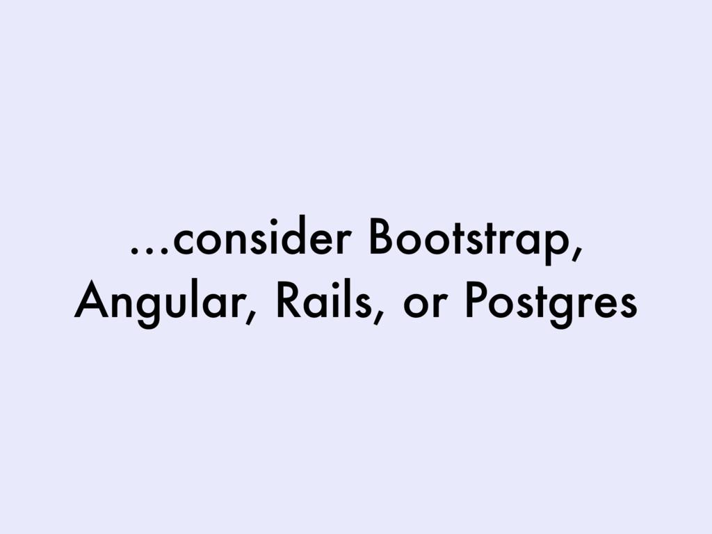 …consider Bootstrap, Angular, Rails, or Postgres