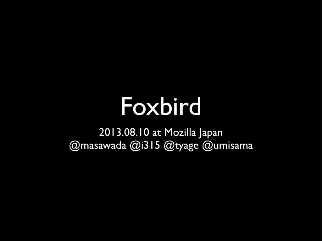 Foxbird 2013.08.10 at Mozilla Japan @masawada @...