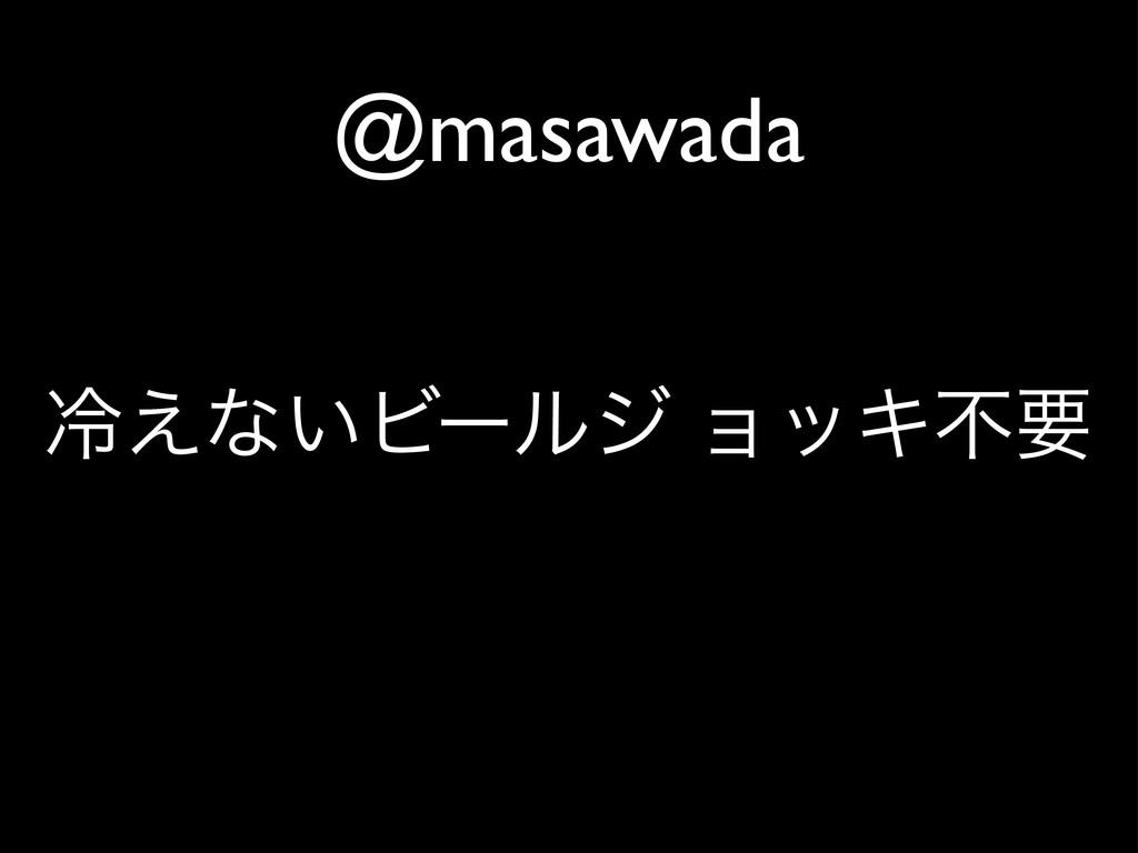 @masawada ྫྷ͑ͳ͍Ϗʔϧδ ϣοΩෆཁ