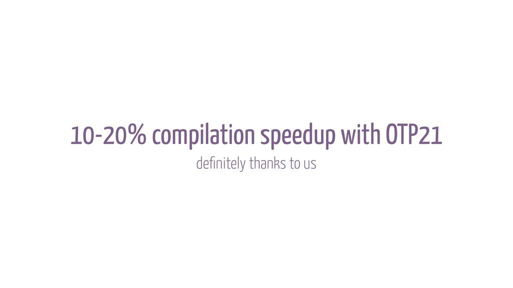 10-20% compilation speedup with OTP21 definitely...