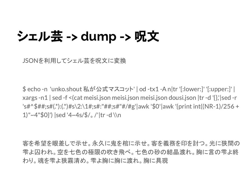 シェル芸 -> dump -> 呪文 JSONを利用してシェル芸を呪文に変換 $ echo -...
