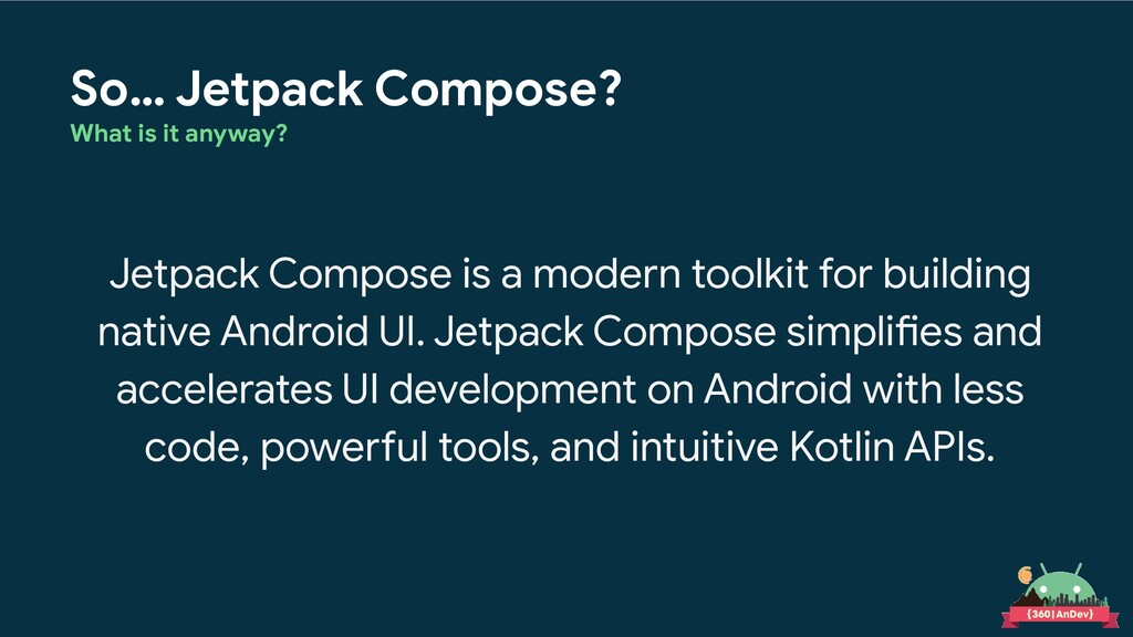 So… Jetpack Compose? What is it anyway? Jetpack...