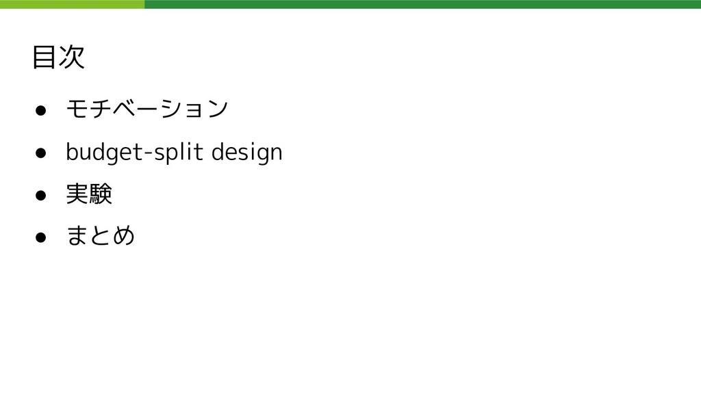 目次 ● モチベーション ● budget-split design ● 実験 ● まとめ