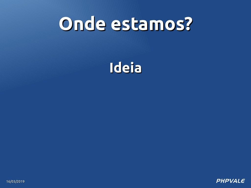 Ideia Ideia 16/03/2019 16/03/2019 Onde estamos?...