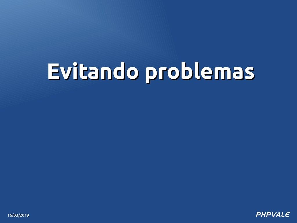 16/03/2019 16/03/2019 Evitando problemas Evitan...