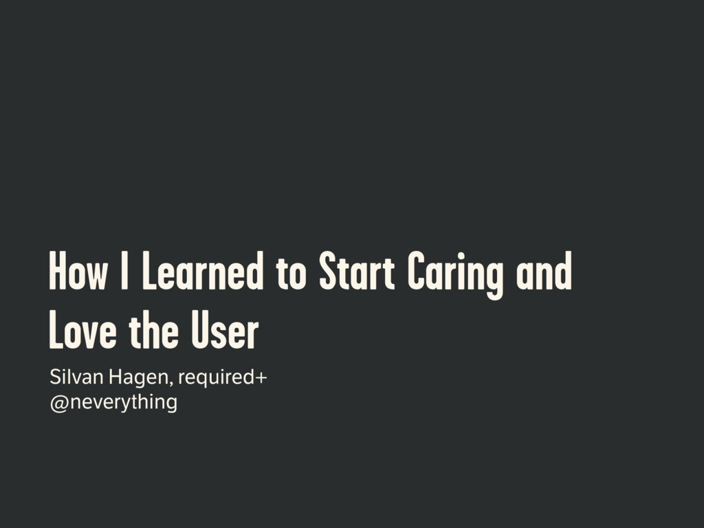 How I Learned to Start Caring and Love the User...
