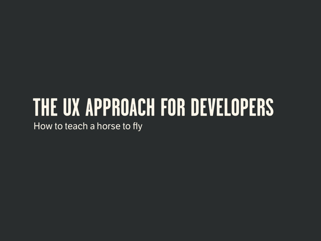 THE UX APPROACH FOR DEVELOPERS How to teach a h...