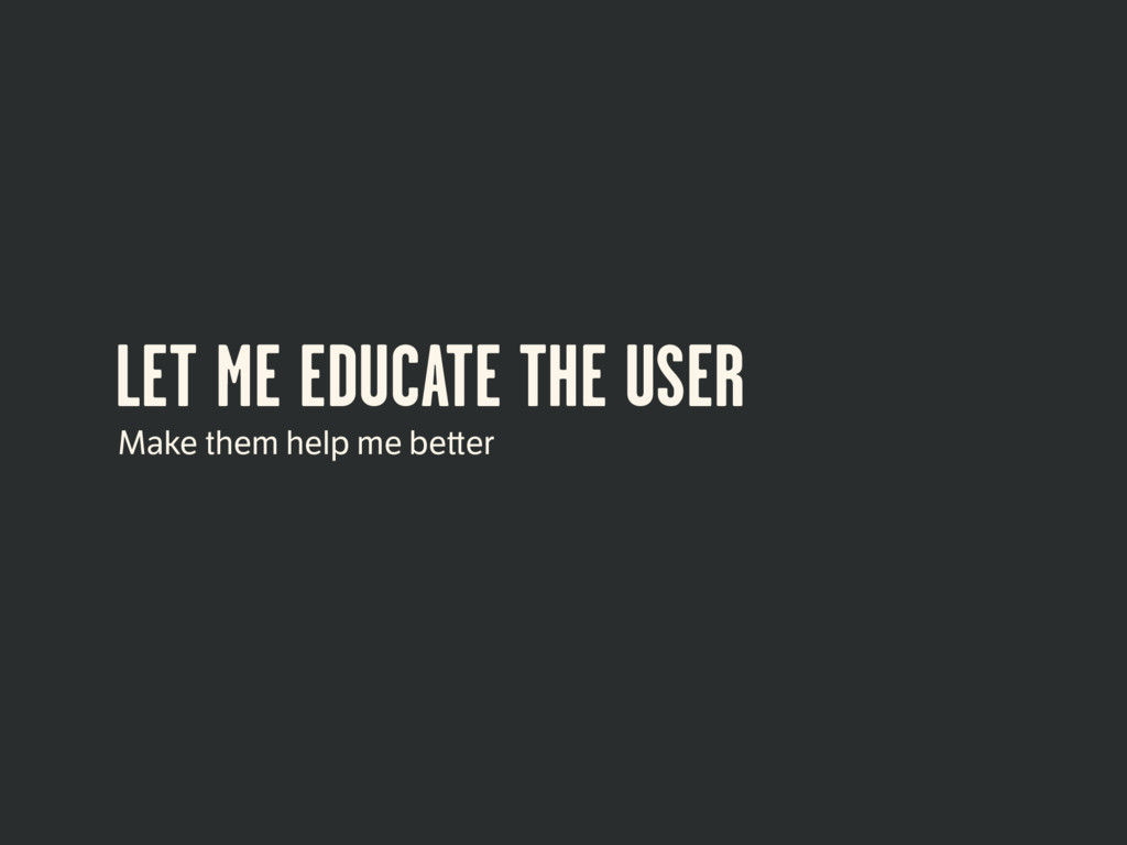 LET ME EDUCATE THE USER Make them help me be er