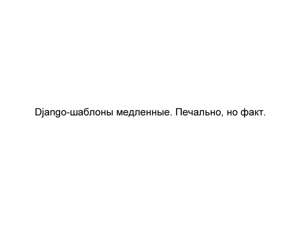 Django-шаблоны медленные. Печально, но факт.
