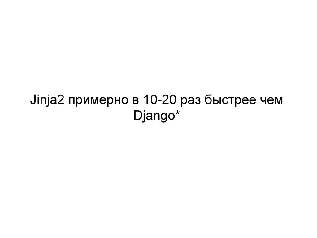 Jinja2 примерно в 10-20 раз быстрее чем Django*