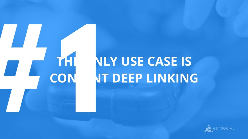 #1 THE ONLY USE CASE IS CONTENT DEEP LINKING