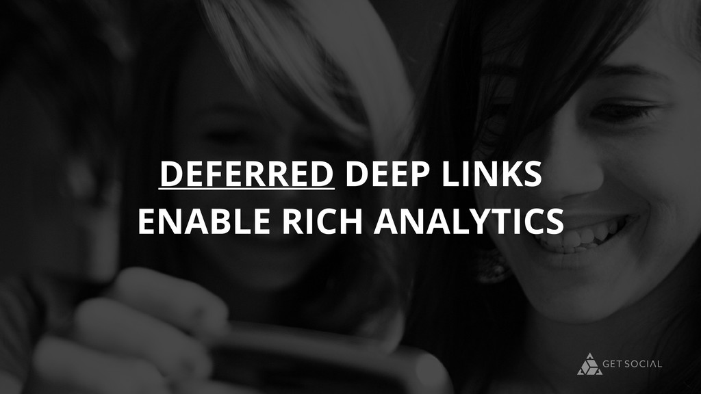 DEFERRED DEEP LINKS ENABLE RICH ANALYTICS