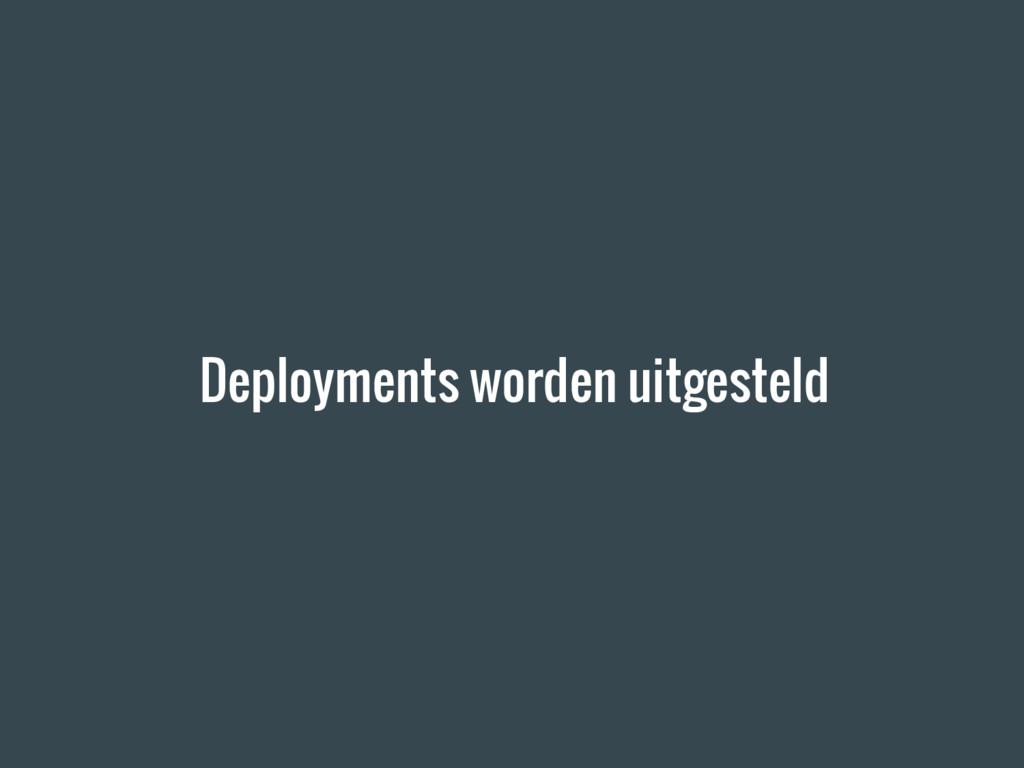 Deployments worden uitgesteld