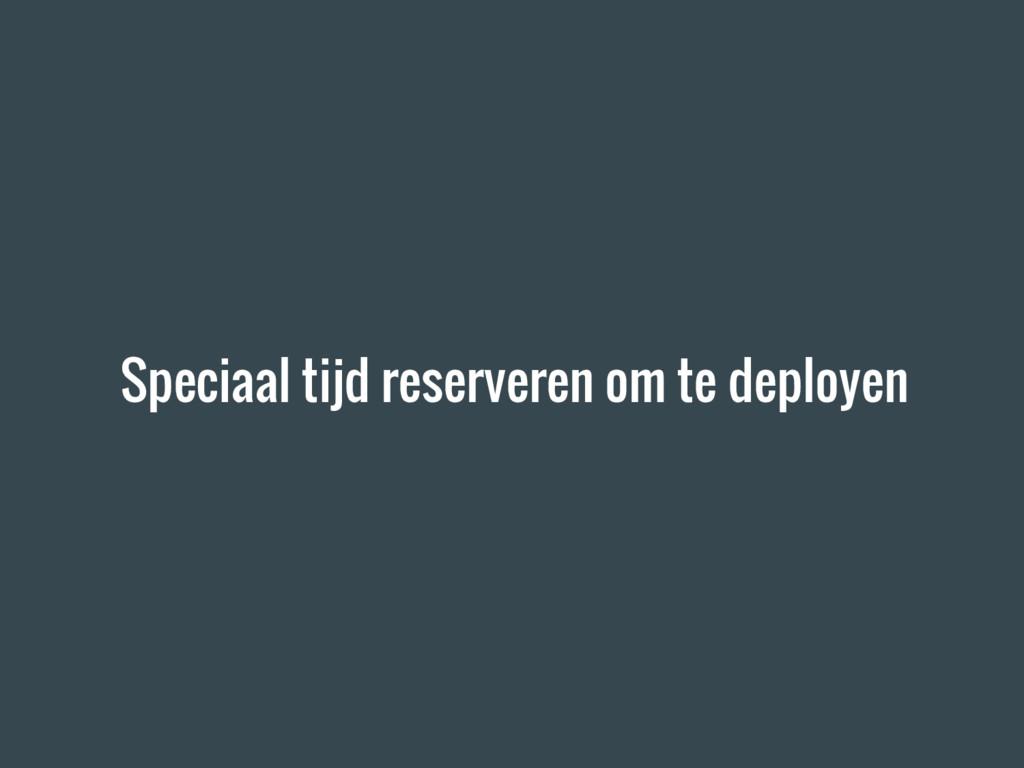 Speciaal tijd reserveren om te deployen