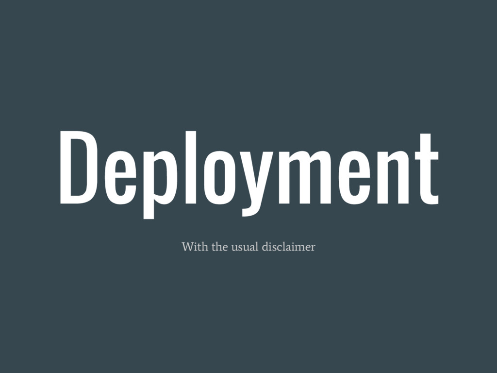 Deployment With the usual disclaimer
