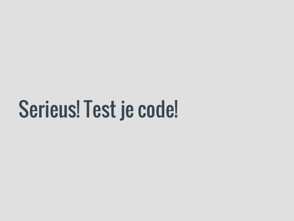 Serieus! Test je code!