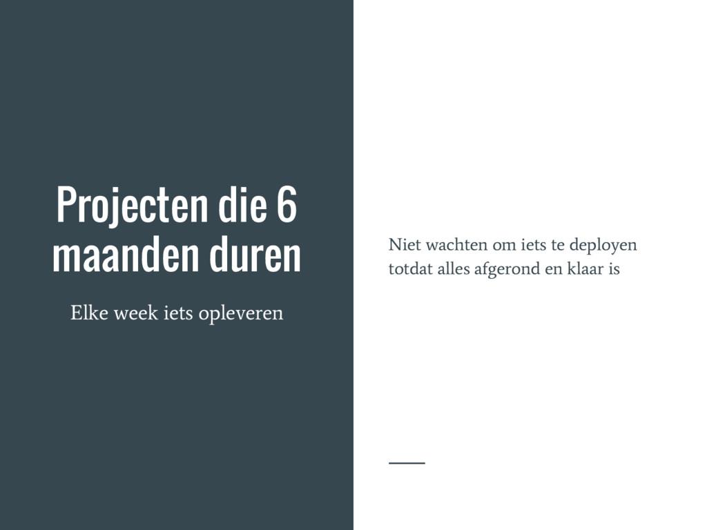 Projecten die 6 maanden duren Elke week iets op...