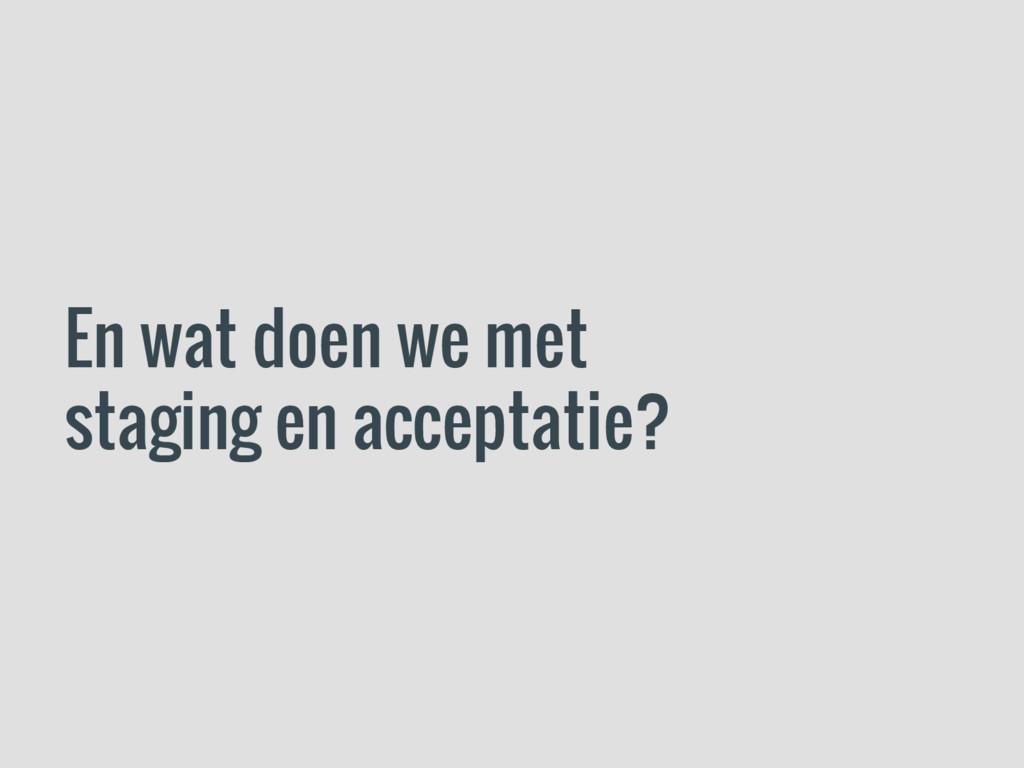 En wat doen we met staging en acceptatie?