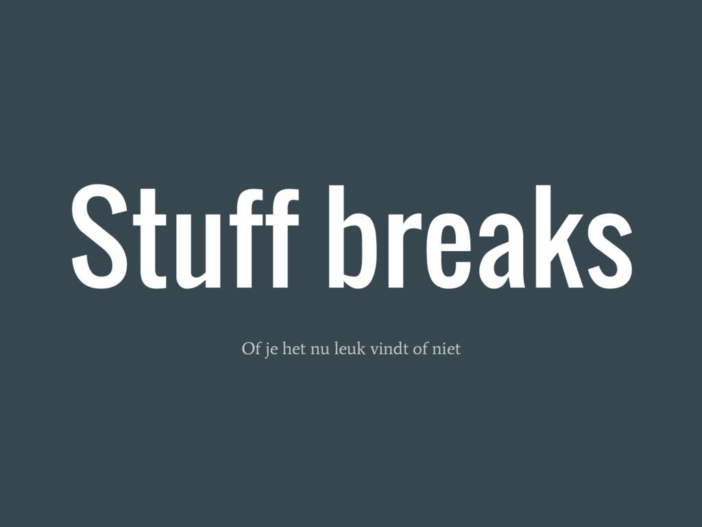 Stuff breaks Of je het nu leuk vindt of niet
