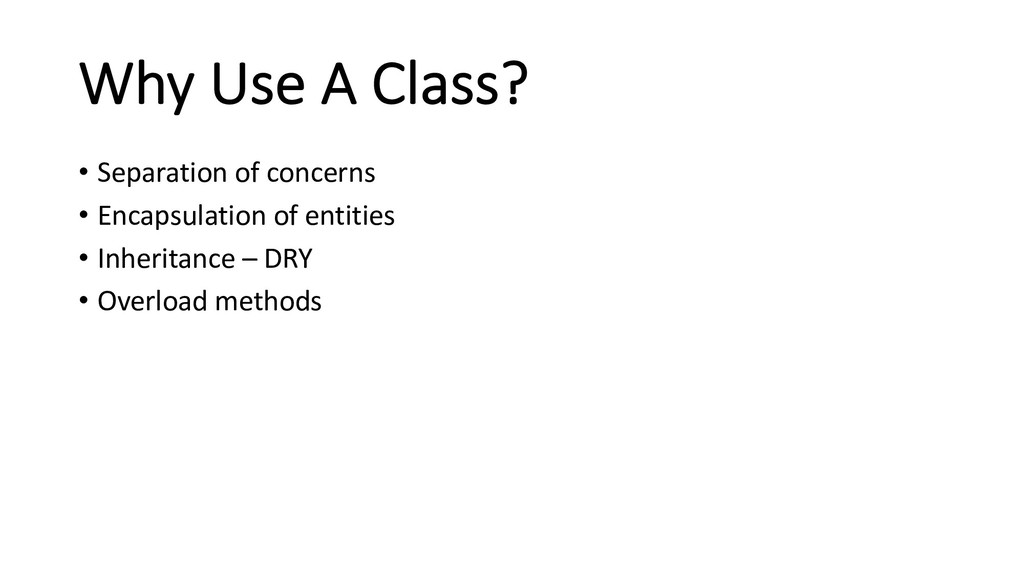 Why Use A Class? • Separation of concerns • Enc...