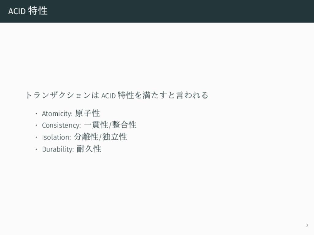 ACID 特性 トランザクションは ACID 特性を満たすと言われる • Atomicity:...