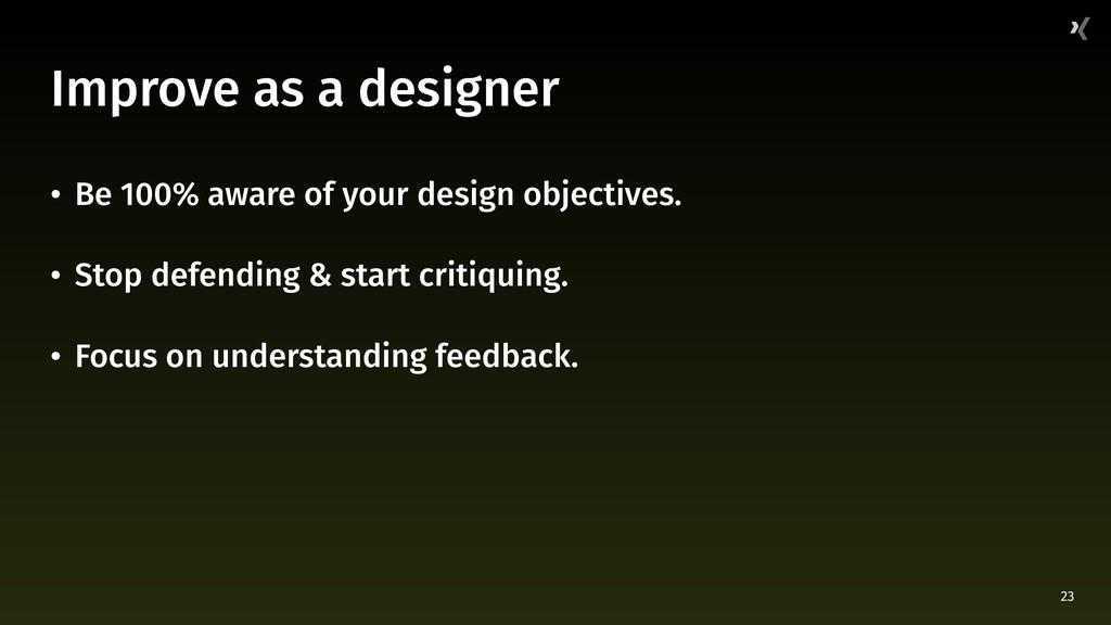 23 Improve as a designer • Be 100% aware of you...
