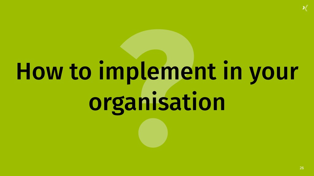 ? 26 How to implement in your organisation