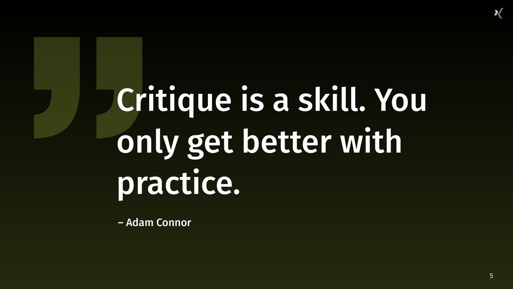 5 Critique is a skill. You only get better with...