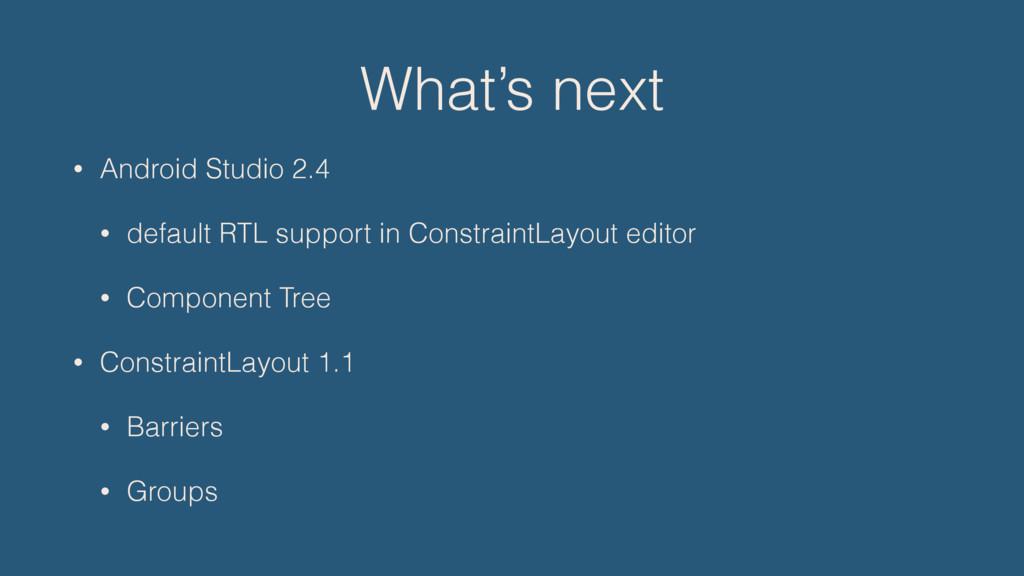 What's next • Android Studio 2.4 • default RTL ...