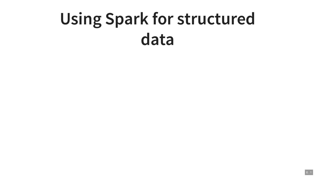 Using Spark for structured data 6 . 1