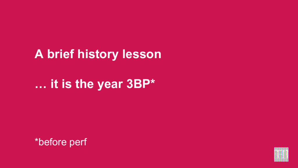 A brief history lesson … it is the year 3BP* *b...