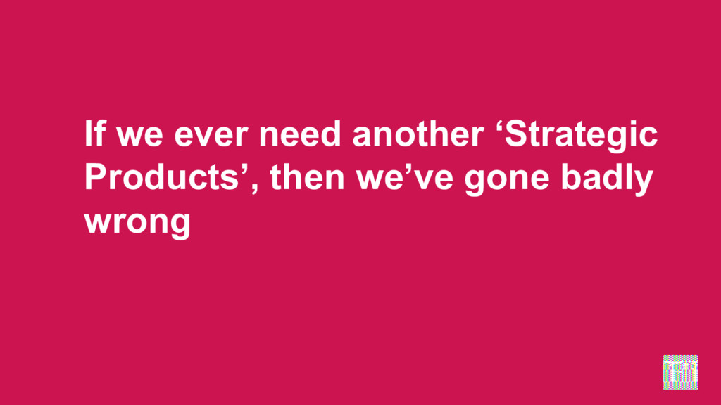 If we ever need another 'Strategic Products', t...
