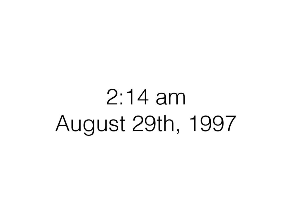 2:14 am August 29th, 1997