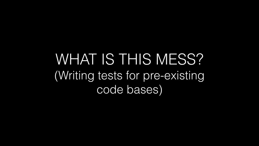 WHAT IS THIS MESS? (Writing tests for pre-exist...