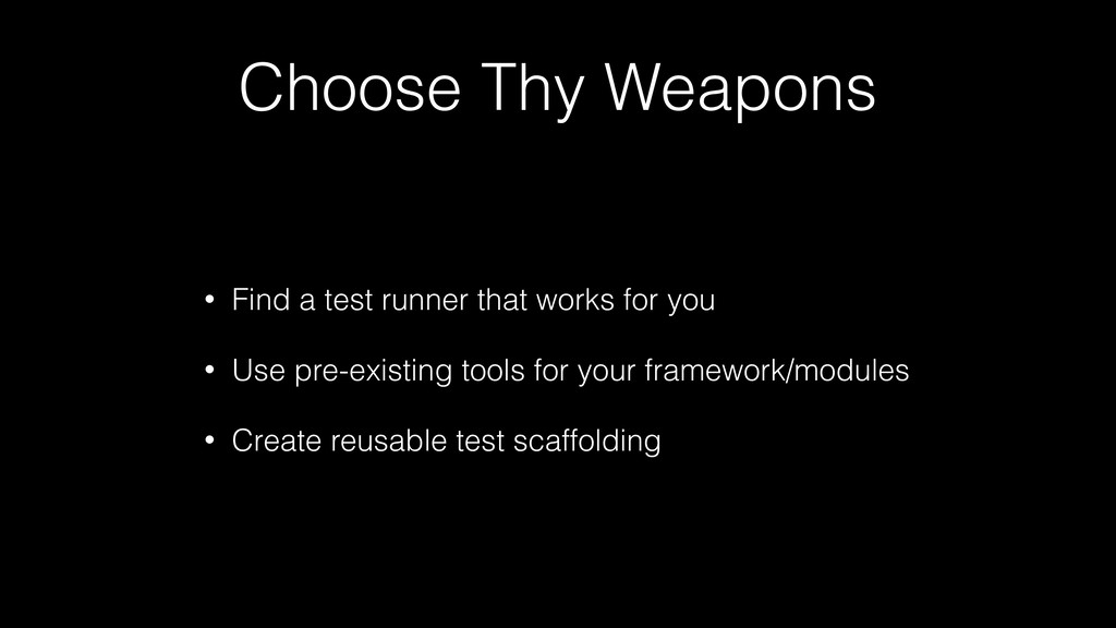 Choose Thy Weapons • Find a test runner that wo...
