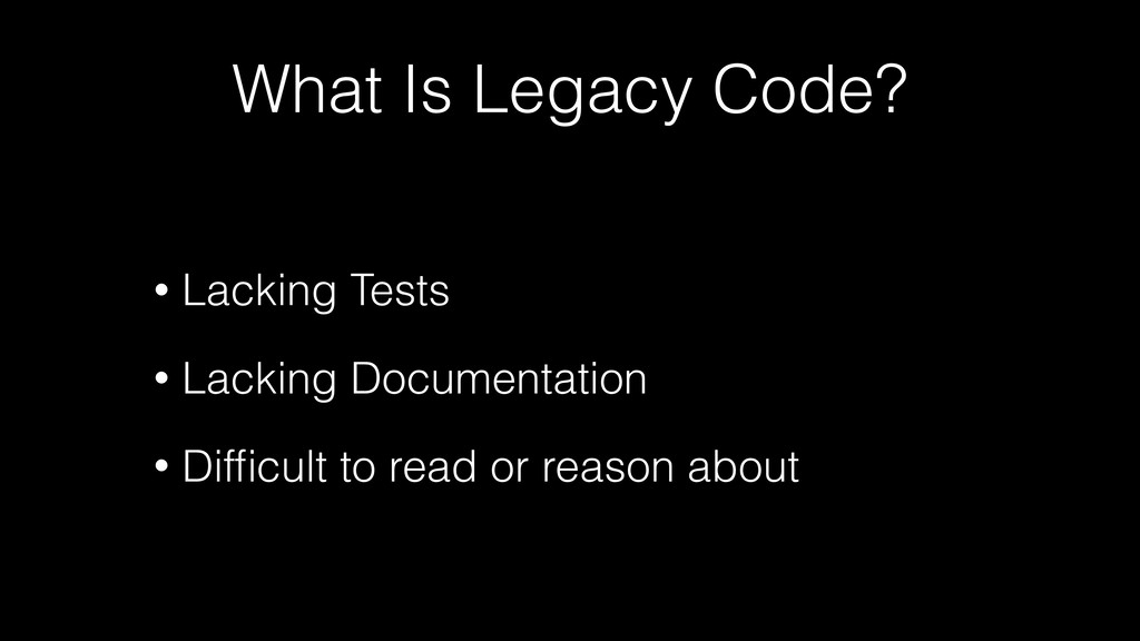 What Is Legacy Code? • Lacking Tests • Lacking ...