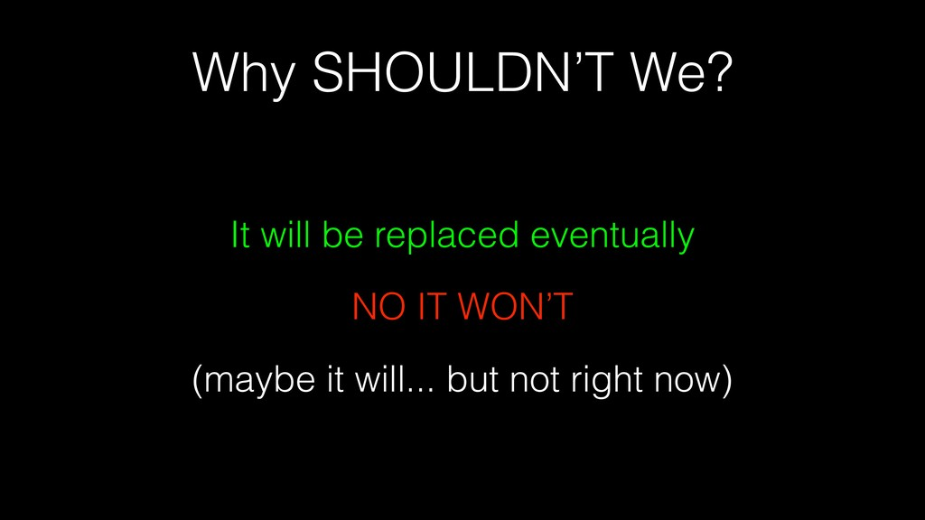Why SHOULDN'T We? It will be replaced eventuall...