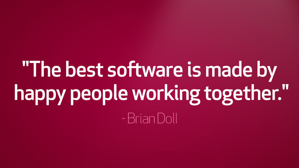 """The best software is made by happy people work..."