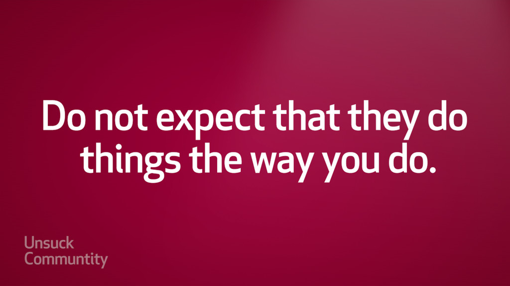 Do not expect that they do things the way you d...