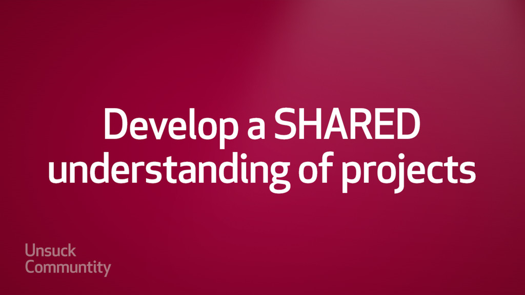 Develop a SHARED understanding of the project/r...