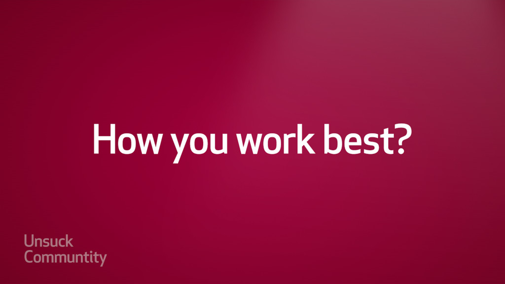 How you work best?