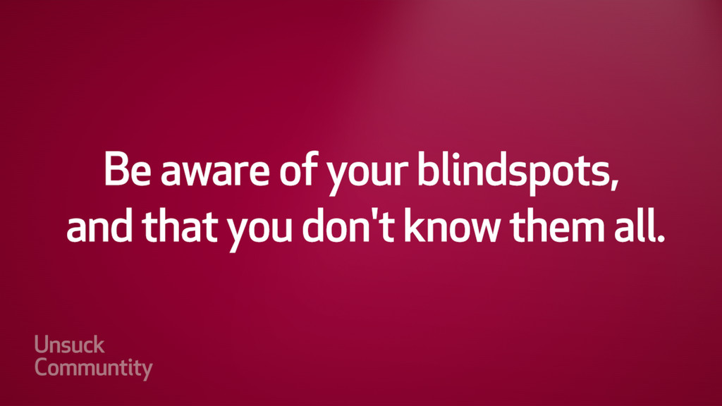 Be aware of your blindspots, and that you don't...