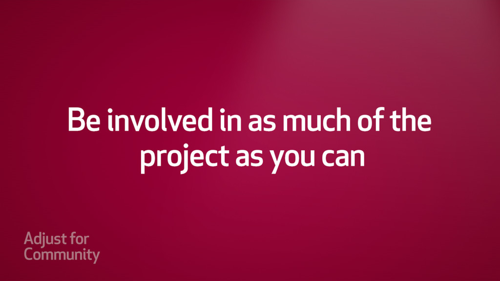 Be involved in as much of the project as you ca...