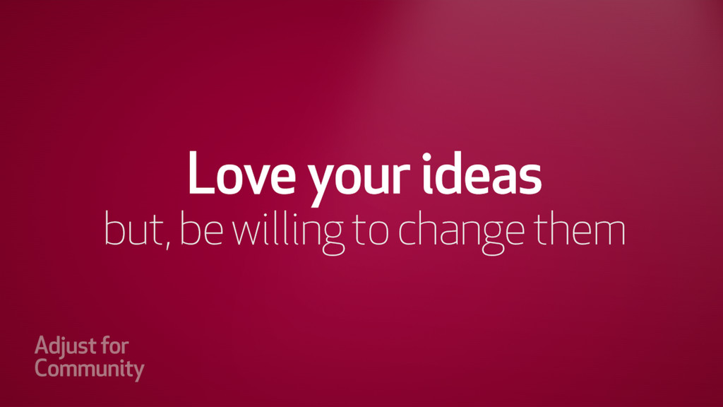 Love your ideas but, be willing to change them