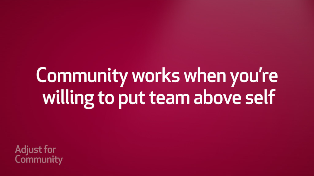 Community works when your willing to put the te...