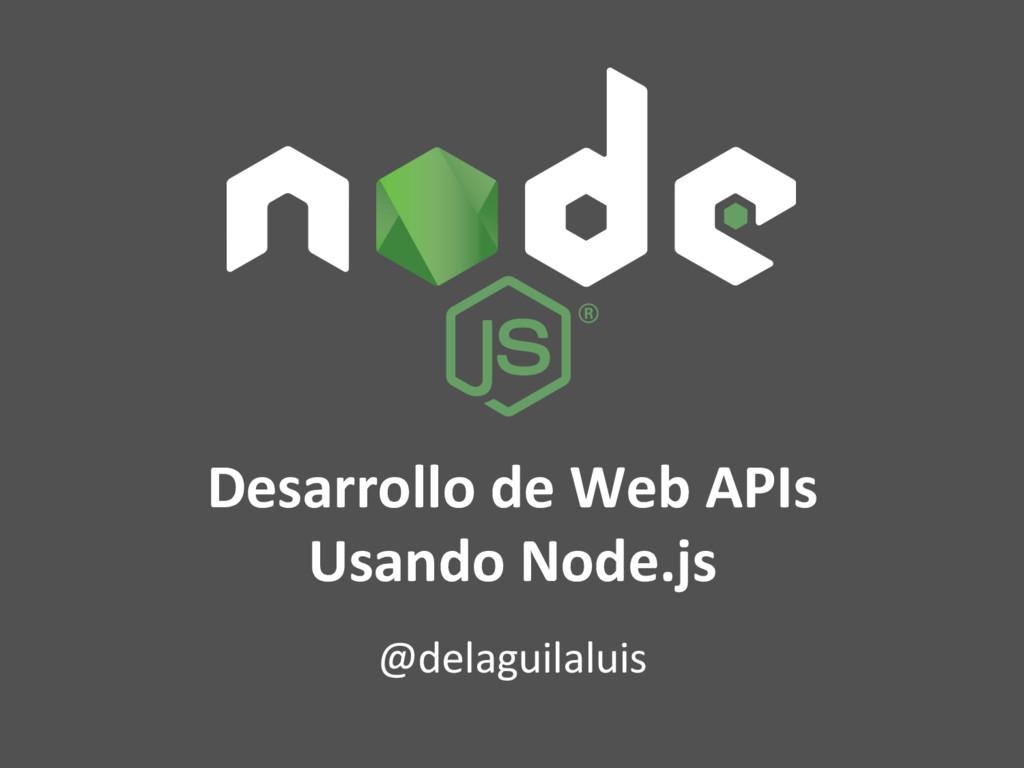 Desarrollo de Web APIs Usando Node.js @delaguil...