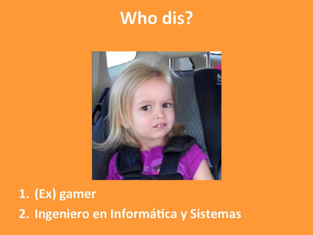 1. (Ex) gamer 2. Ingeniero en InformáAca y Si...