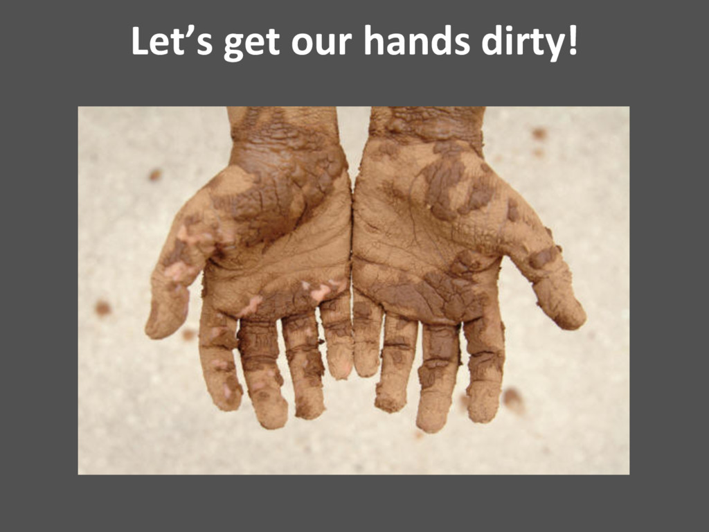 Let's get our hands dirty!