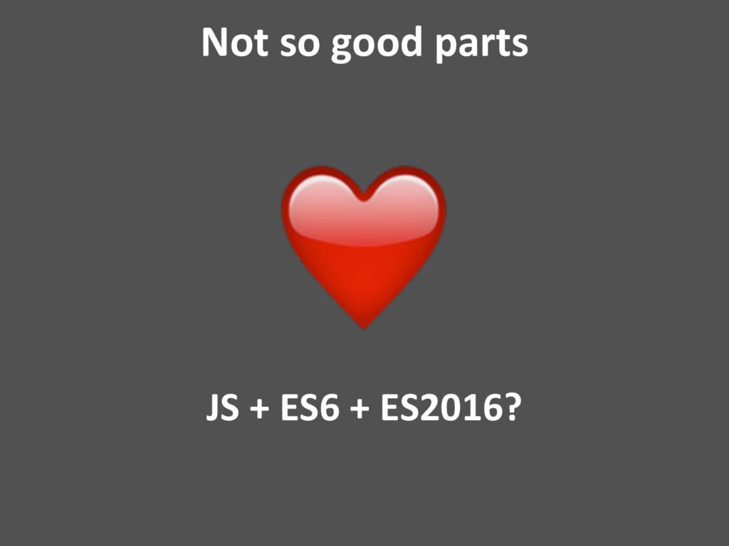 Not so good parts JS + ES6 + ES2016?