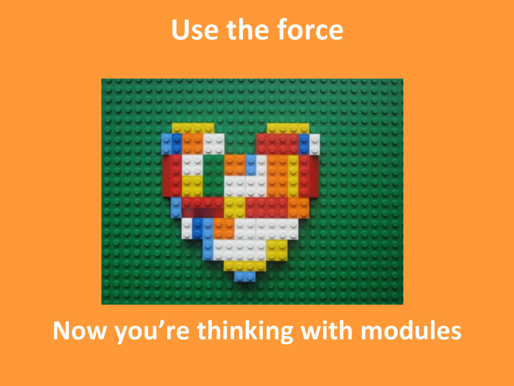 Now you're thinking with modules Use the force